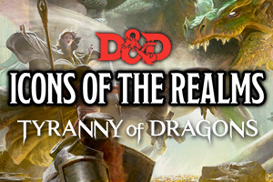 D&D Icons of the Realms Tyranny of Dragons